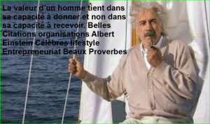 La valeur d'un homme tient dans sa capacité à donner et non dans sa capacité à recevoir. Belles Citations organisations Albert Einstein Célèbres lifestyle Entrepreneuriat Beaux Proverbes