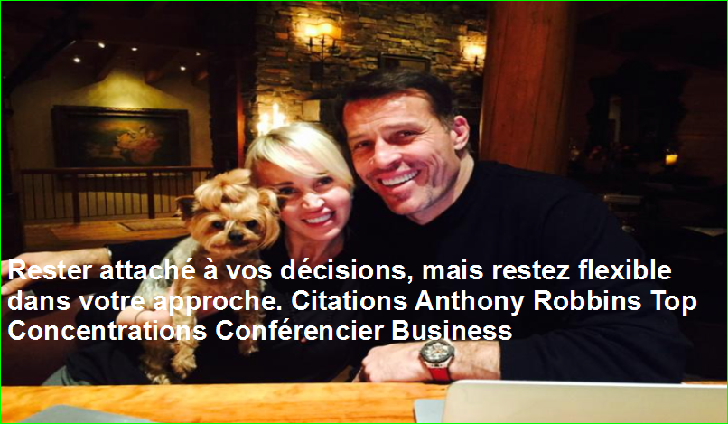 Rester attaché à vos décisions, mais restez flexible dans votre approche. Citations Anthony Robbins Top Concentrations Conférencier Business