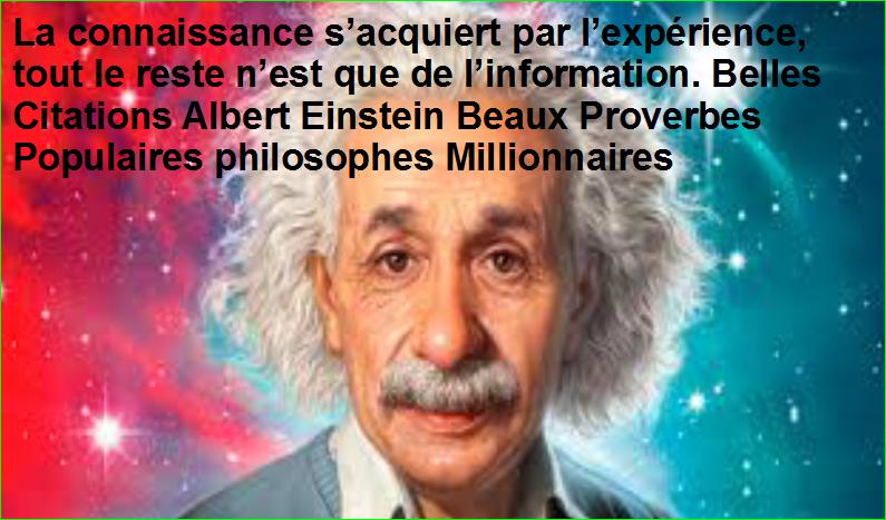 La connaissance s'acquiert par l'expérience, tout le reste n'est que de l'information. Belles Citations Albert Einstein Beaux Proverbes Populaires philosophes Millionnaires