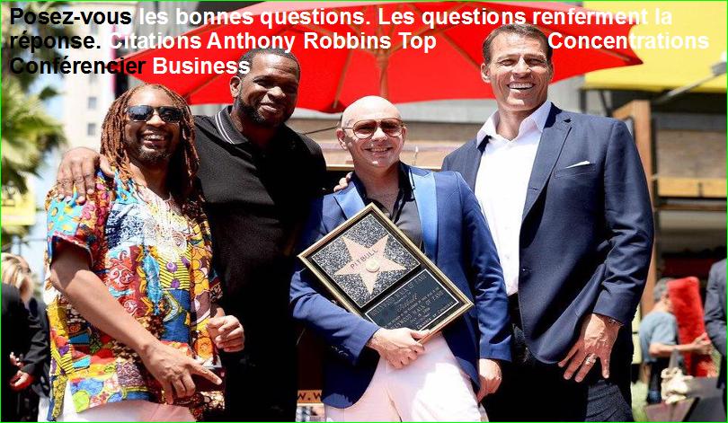 Posez-vous les bonnes questions. Les questions renferment la réponse. Citations Anthony Robbins Top Concentrations Conférencier Business