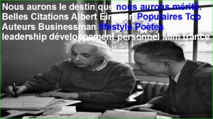 Nous aurons le destin que nous aurons mérité. Belles Citations Albert Einstein Populaires Top Auteurs Businessman lifestyle Poètes leadership développement personnel Mlm france