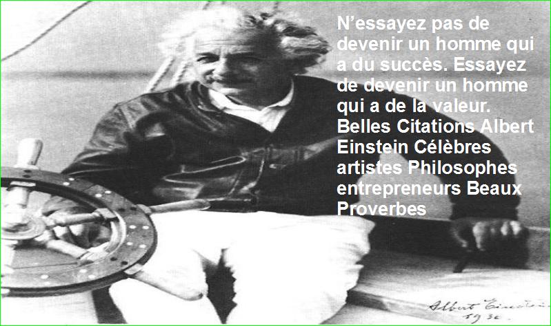 N'essayez pas de devenir un homme qui a du succès. Essayez de devenir un homme qui a de la valeur. Belles Citations Albert Einstein Célèbres artistes Philosophes entrepreneurs Beaux Proverbes