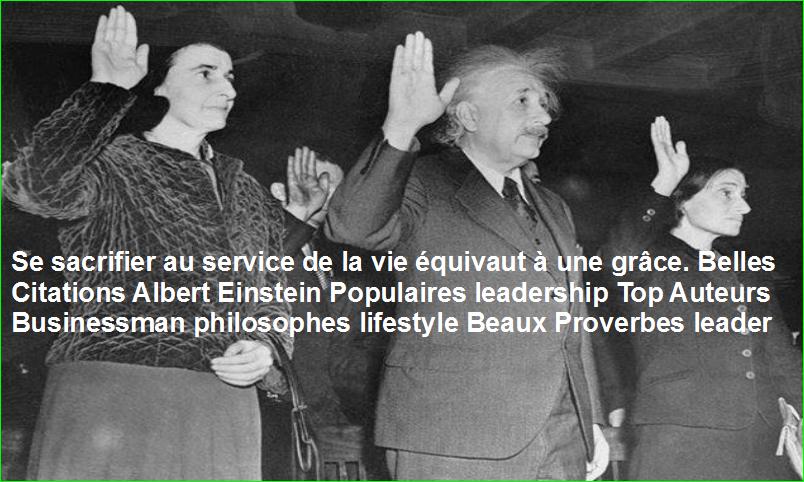 Se sacrifier au service de la vie équivaut à une grâce. Belles Citations Albert Einstein Populaires leadership Top Auteurs Businessman philosophes lifestyle Beaux Proverbes leader