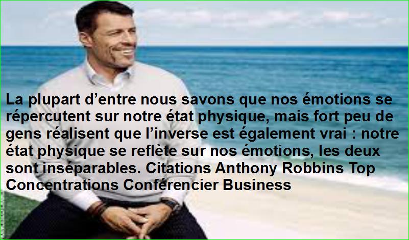La plupart d'entre nous savons que nos émotions se répercutent sur notre état physique, mais fort peu de gens réalisent que l'inverse est également vrai : notre état physique se reflète sur nos émotions, les deux sont inséparables. Citations Anthony Robbins Top Concentrations Conférencier Business