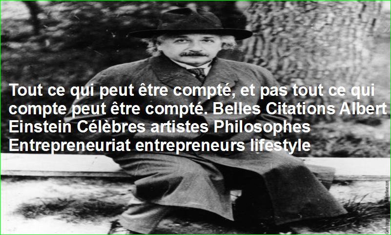 Tout ce qui peut être compté, et pas tout ce qui compte peut être compté. Belles Citations Albert Einstein Célèbres artistes Philosophes Entrepreneuriat entrepreneurs lifestyle
