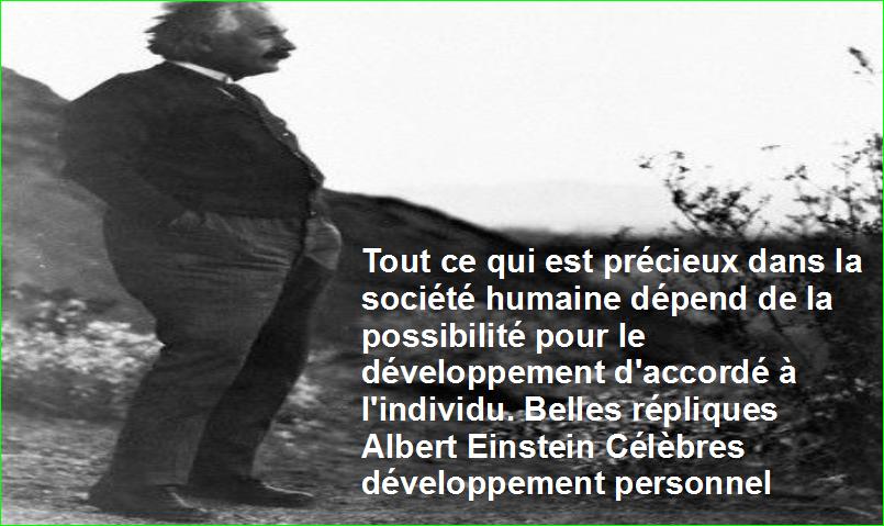 Tout ce qui est précieux dans la société humaine dépend de la possibilité pour le développement d'accordé à l'individu. Belles répliques Albert Einstein Célèbres développement personnel